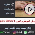 آموزش تعویض باطری اپل واچ سری ۲